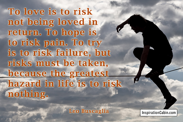 To love is to risk not being loved in return. To hope is to risk pain. To try is to risk failure, but risks must be taken, because the greatest hazard in life is to risk nothing.