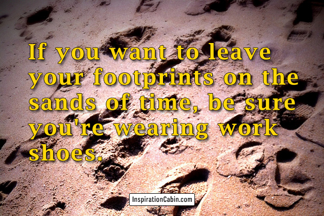 If you want to leave your footprints on the sands of time, be sure you're wearing work shoes.