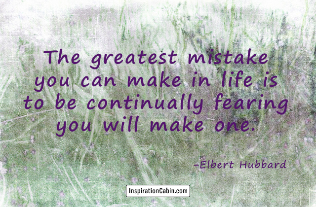 The greatest mistake you can make in life is to be continually fearing you will make one.