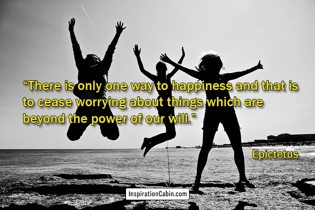 There is only one way to happiness and that is to cease worrying about things which are beyond the power of our will.