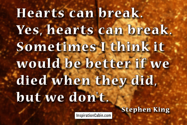 Hearts can break. Yes, hearts can break. Sometimes I think it would be better if we died when they did, but we don't.