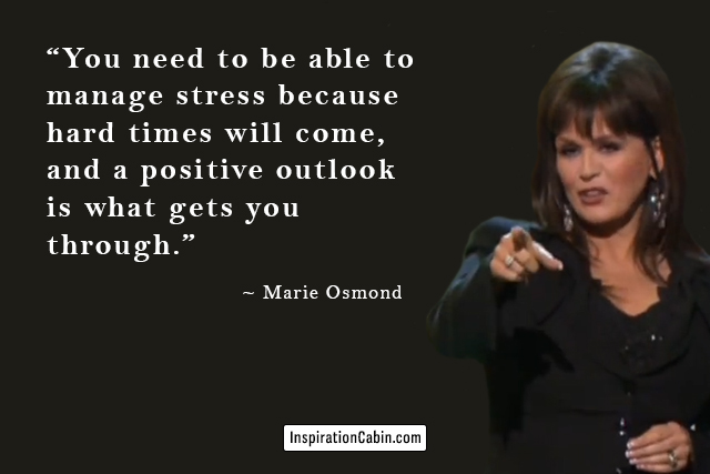 You need to be able to manage stress because hard times will come, and a positive outlook is what gets you through.