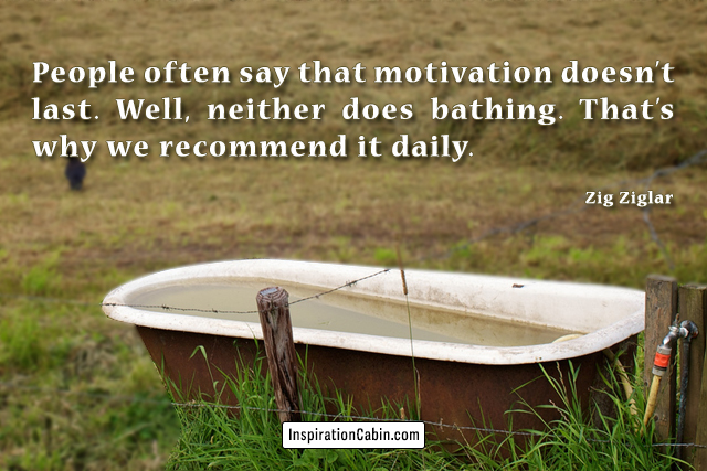 People often say that motivation doesn't last. Well, neither does bathing. That's why we recommend it daily.