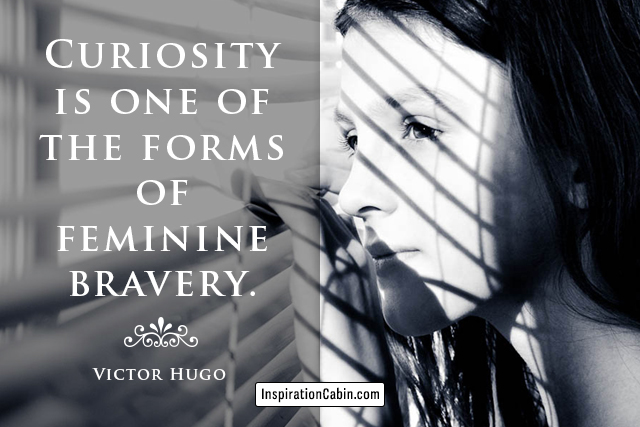Curiosity is one of the forms of feminine bravery.