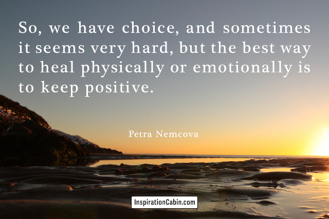 So, we have choice, and sometimes it seems very hard, but the best way to heal physically or emotionally is to keep positive.