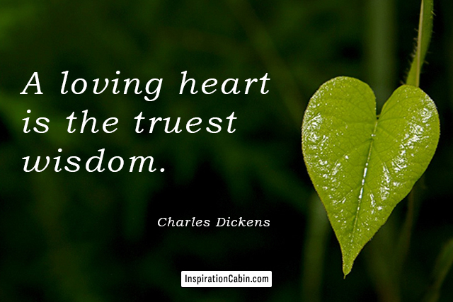 A loving heart is the truest wisdom.