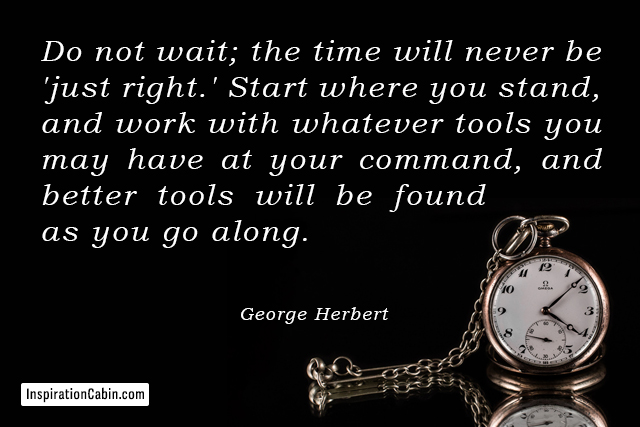 Start where you stand, and work with whatever tools you may have at your command, and better tools will be found as you go along.