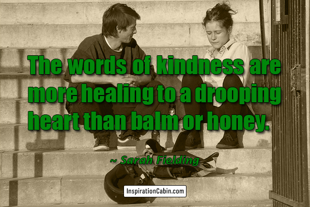 The words of kindness are more healing to a drooping heart than balm or honey.