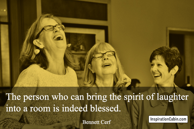 The person who can bring the spirit of laughter into a room is indeed blessed.