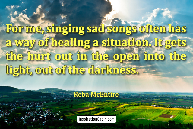For me, singing sad songs often has a way of healing a situation. It gets the hurt out in the open into the light, out of the darkness.