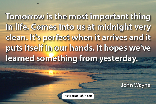 Tomorrow is the most important thing in life. Comes into us at midnight very clean.