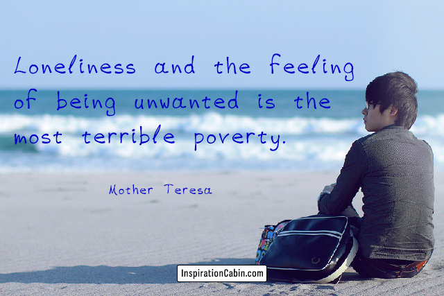 Loneliness and the feeling of being unwanted is the most terrible poverty.