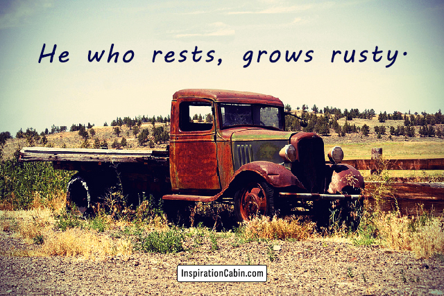 He who rests grows rusty.