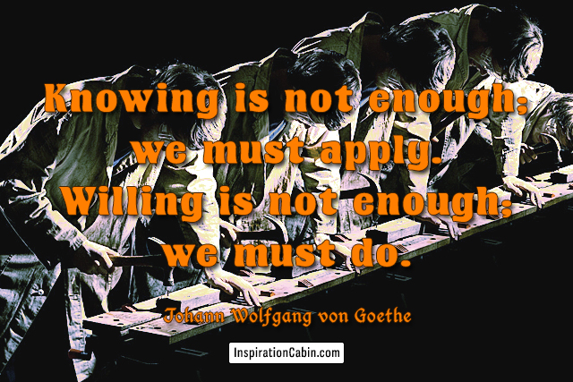 Knowing is not enough; we must apply. Willing is not enough; we must do.
