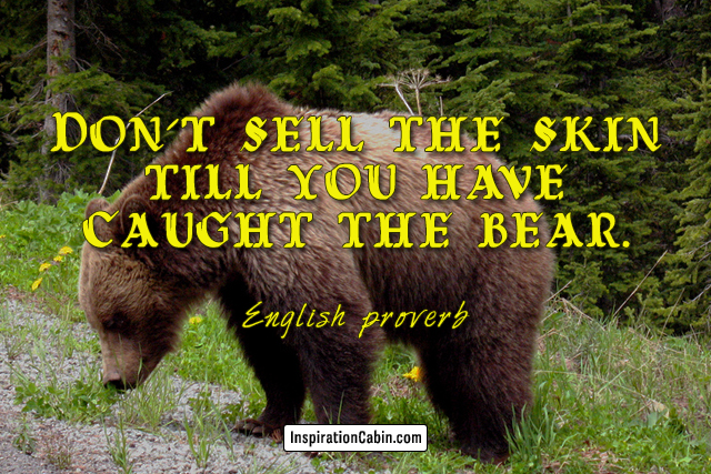 Don't sell the skin till you have caught the bear.
