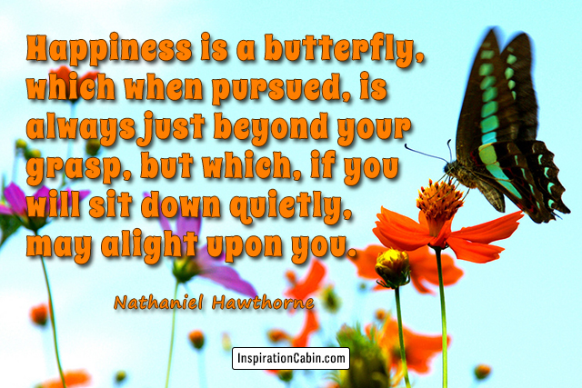 Happiness is a butterfly, which when pursued, is always just beyond your grasp, but which, if you will sit down quietly, may alight upon you.