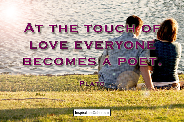At the touch of love everyone becomes a poet.