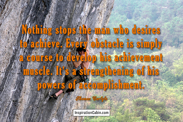 Nothing stops the man who desires to achieve.