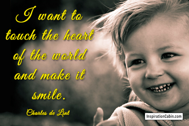 I want to touch the heart of the world and make it smile.