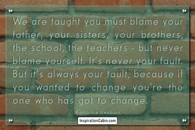 We are taught you must blame your father, your sisters, your brothers, the school, the teachers - but never blame yourself.