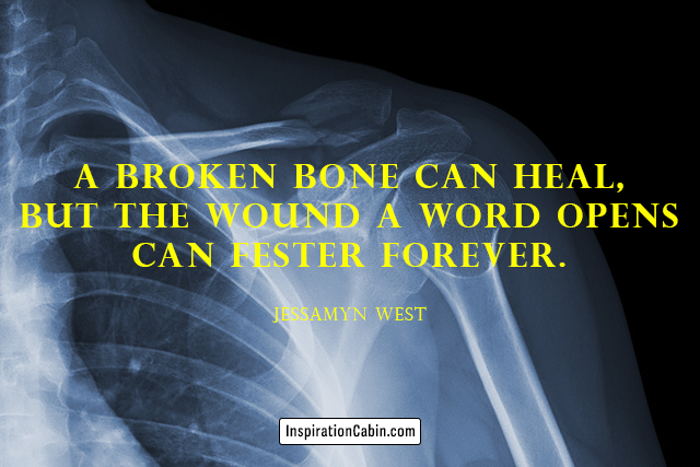 A broken bone can heal, but the wound a word opens can fester forever.