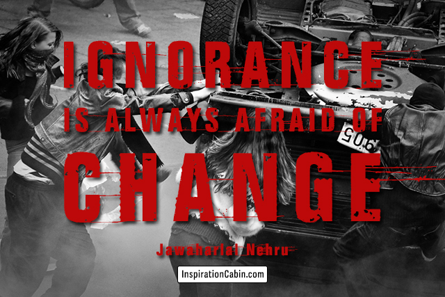 Ignorance is always afraid of change.