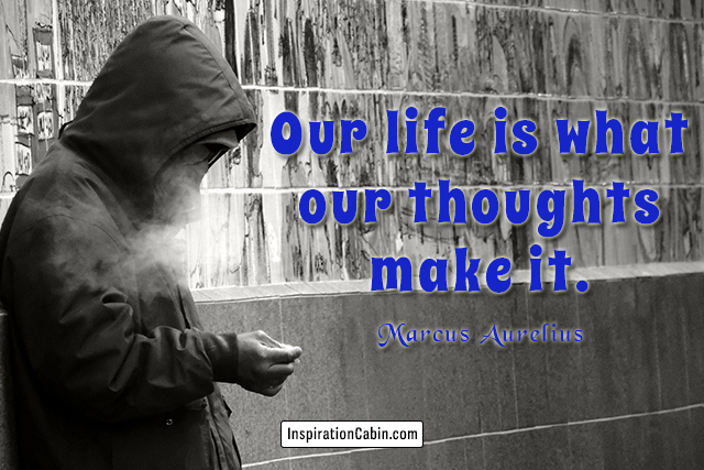 Our life is what our thoughts make it.