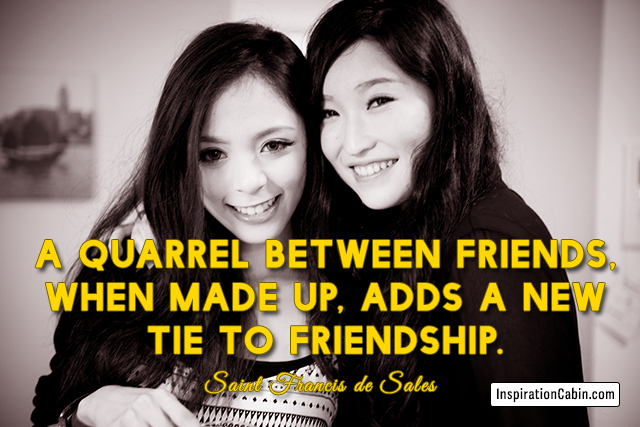 A quarrel between friends, when made up, adds a new tie to friendship.