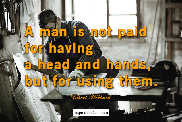 A man is not paid for having a head and hands, but for using them.