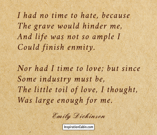 I had no time to hate, because The grave would hinder me, And life was not so ample I Could finish enmity. Nor had I time to love; but since Some industry must be, The little toil of love, I thought, Was large enough for me.