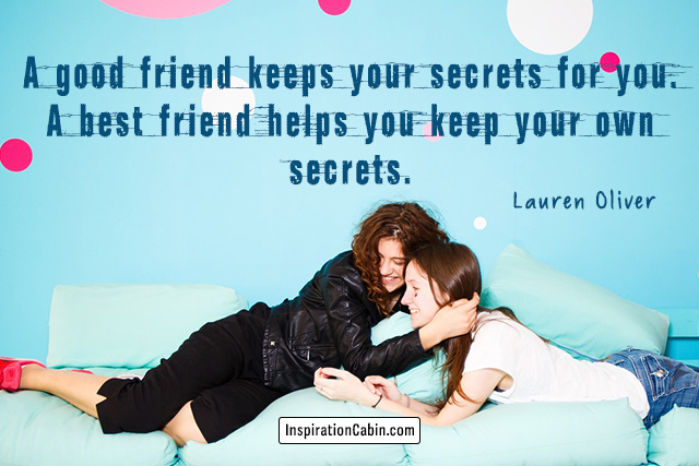 A good friend keeps your secrets for you. A best friend helps you keep your own secrets.