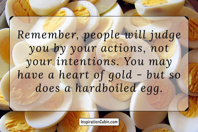 Remember, people will judge you by your actions, not your intentions. You may have a heart of gold - but so does a hardboiled egg.