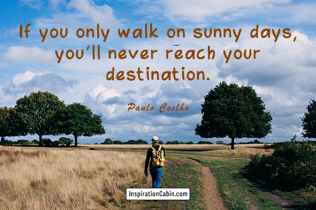 If you only walk on sunny days, you'll never reach your destination.