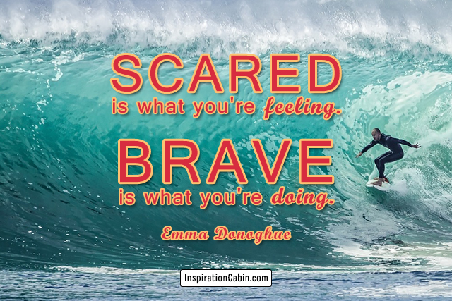Scared is what you're feeling. Brave is what you're doing.