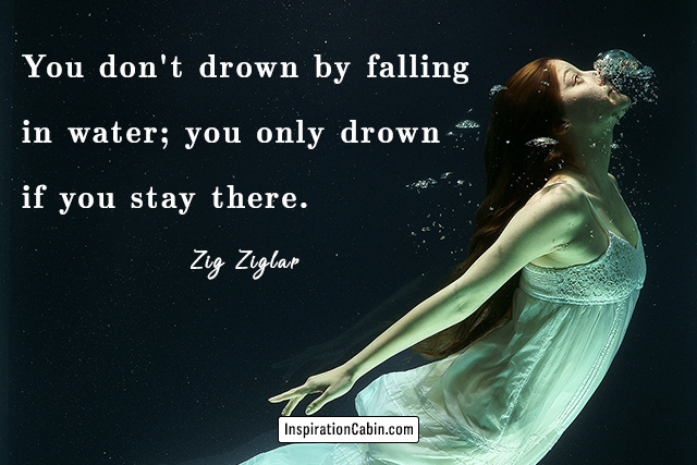 You don't drown by falling in water; you only drown if you stay there.