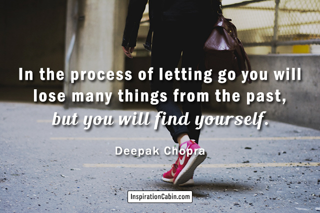 In the process of letting go you will lose many things from the past, but you will find yourself.