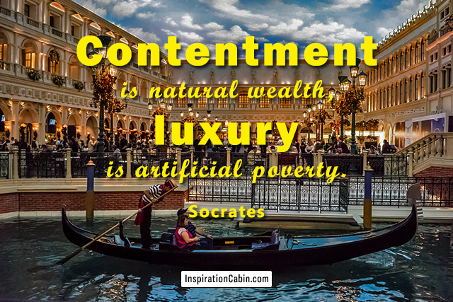 Contentment is natural wealth, luxury is artificial poverty.