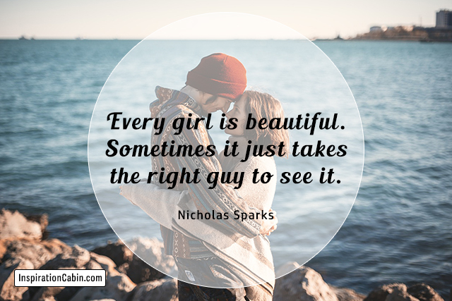 Every girl is beautiful. Sometimes it just takes the right guy to see it.