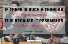 If there is such a thing as a good marriage, it is because it resembles friendship rather than love.