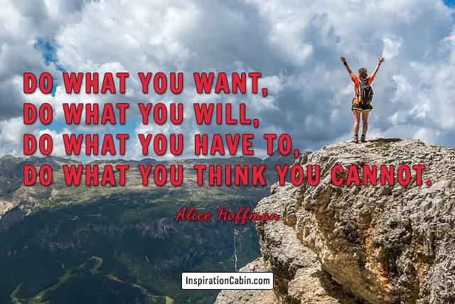 Do what you want, do what you will, do what you have to, do what you think you cannot.