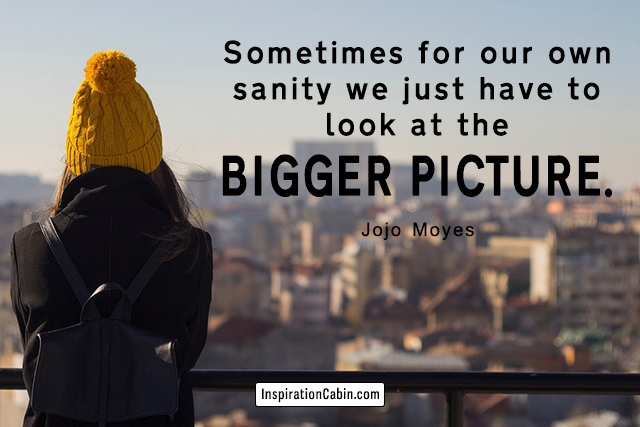 Sometimes for our own sanity we just have to look at the bigger picture.