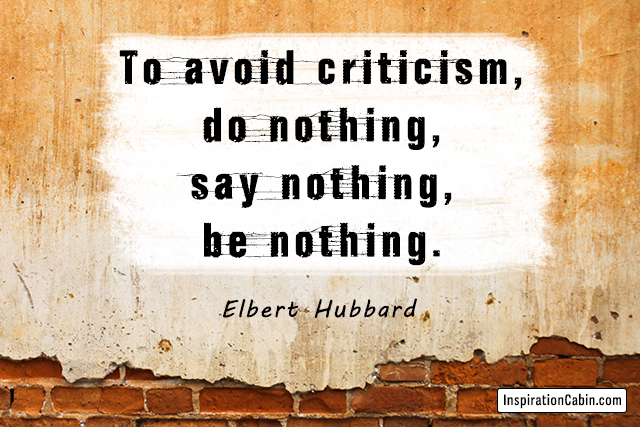 To avoid criticism, do nothing, say nothing, be nothing.
