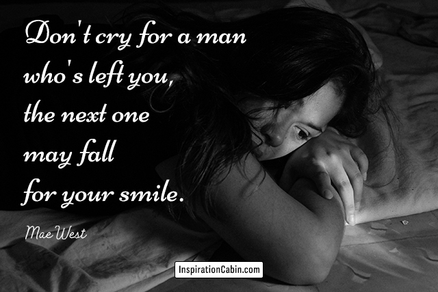 Don't cry for a man who's left you--the next one may fall for your smile.