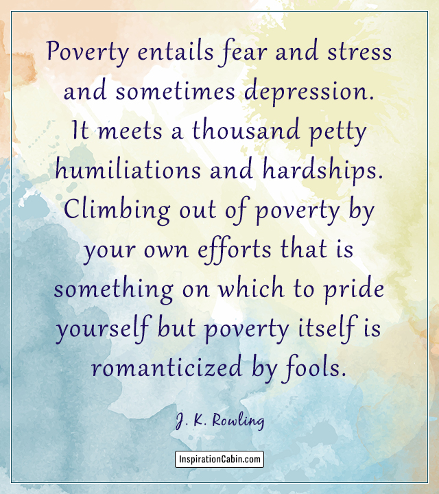Poverty entails fear and stress and sometimes depression.
