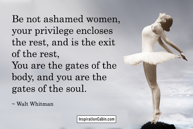 Be not ashamed women,... You are the gates of the body, and you are the gates of the soul.