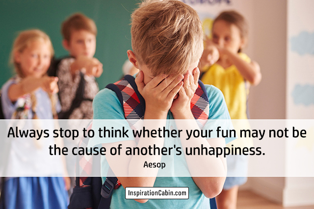 Always stop to think whether your fun may not be the cause of another's unhappiness.