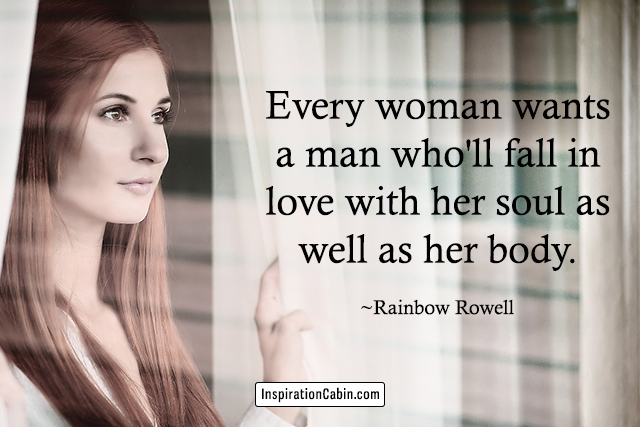 Every woman wants a man who'll fall in love with her soul as well as her body.