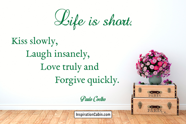 Life is short. Kiss slowly, laugh insanely, love truly and forgive quickly.