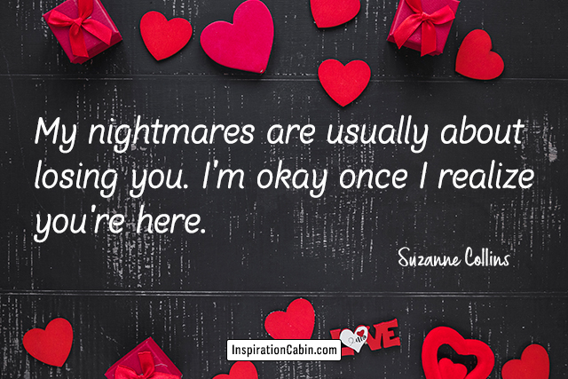 My nightmares are usually about losing you. I'm okay once I realize you're here.