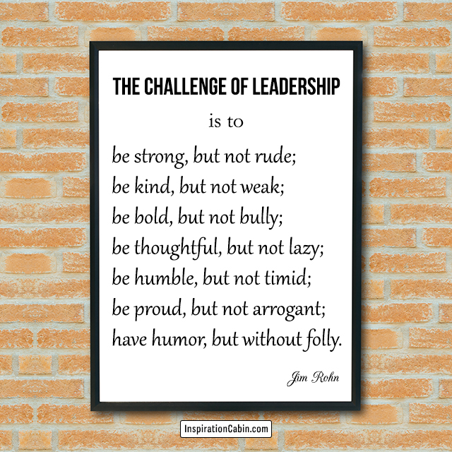 The challenge of leadership is to be strong, but not rude; be kind, but not weak; be bold, but not bully; be thoughtful, but not lazy; be humble, but not timid; be proud, but not arrogant; have humor, but without folly.